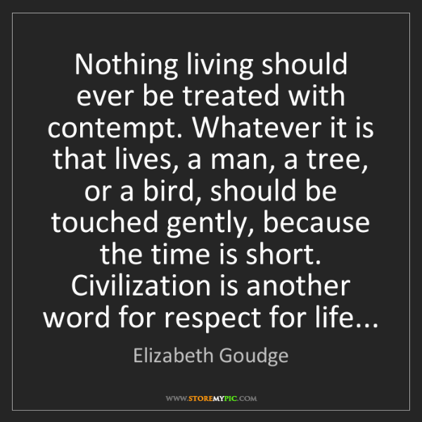 Elizabeth Goudge: Nothing living should ever be treated with contempt....