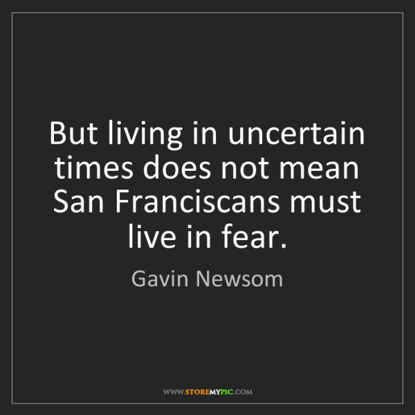 Gavin Newsom: But living in uncertain times does not mean San Franciscans...