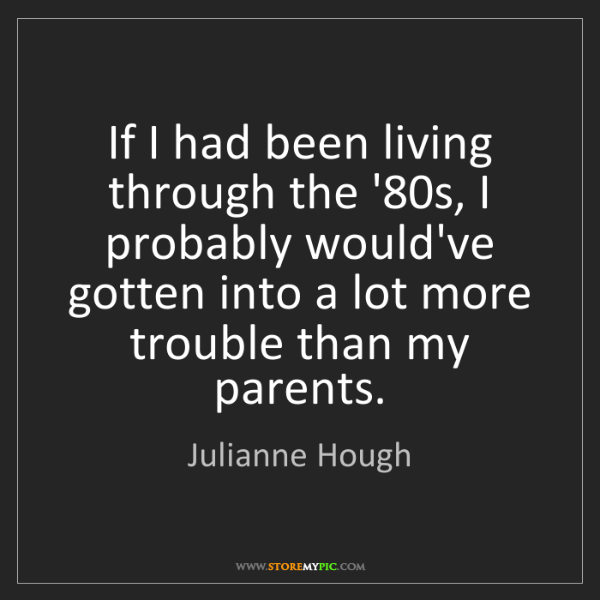 Julianne Hough: If I had been living through the '80s, I probably would've...