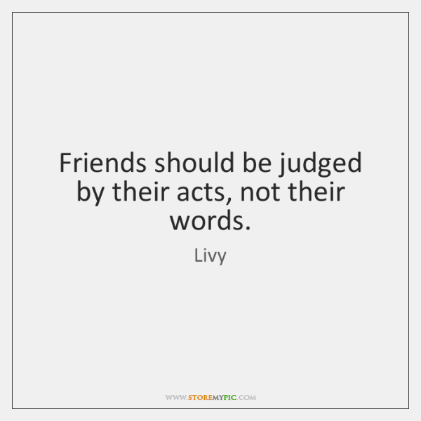 Friends should be judged by their acts, not their words.