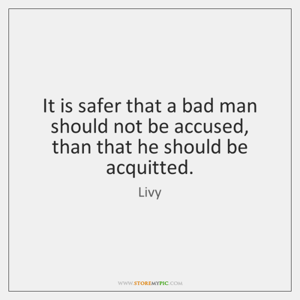 It is safer that a bad man should not be accused, than ...