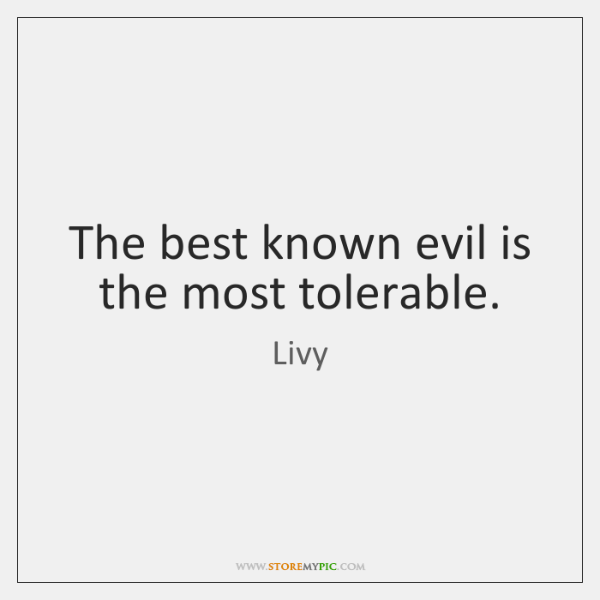 The best known evil is the most tolerable.