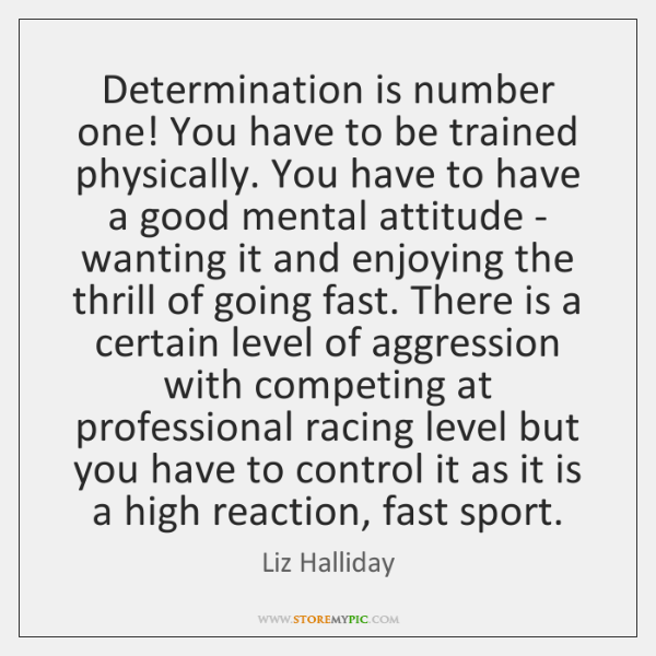 Determination is number one! You have to be trained physically. You have ...