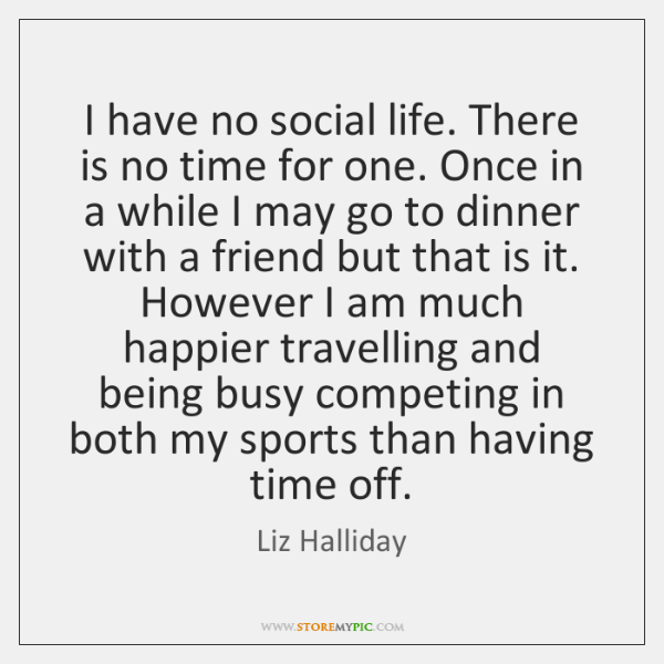 I have no social life. There is no time for one. Once ...