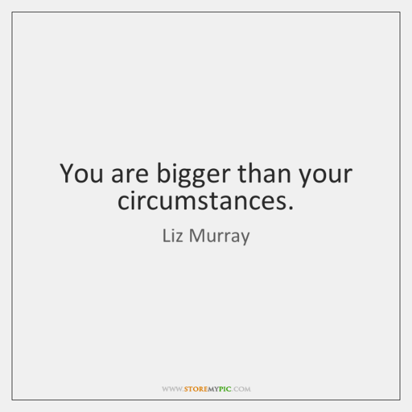 You are bigger than your circumstances.