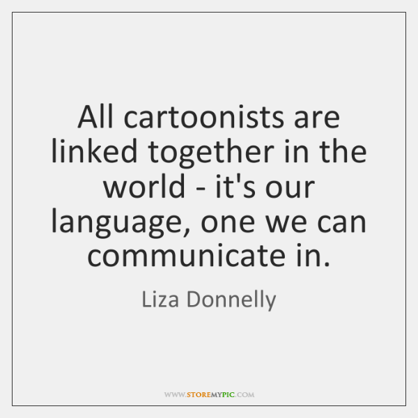 All cartoonists are linked together in the world - it's our language, ...