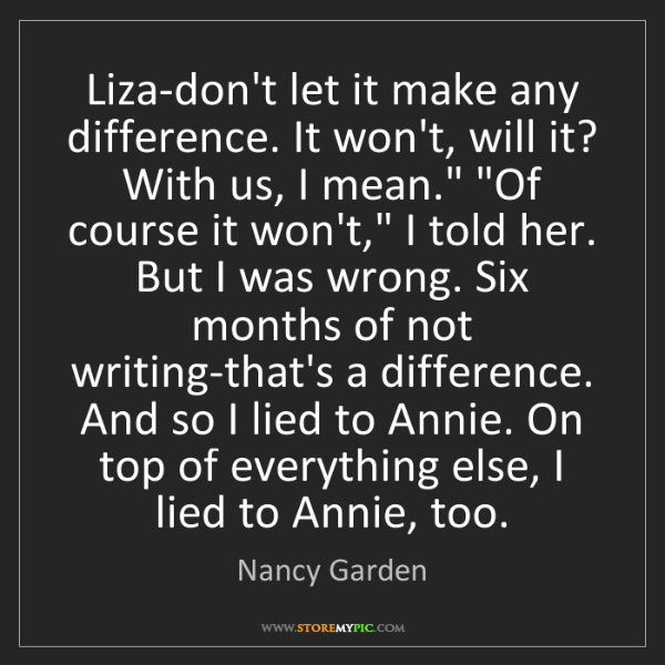 Nancy Garden: Liza-don't let it make any difference. It won't, will...