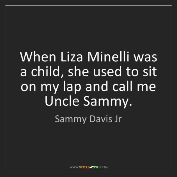 Sammy Davis Jr: When Liza Minelli was a child, she used to sit on my...