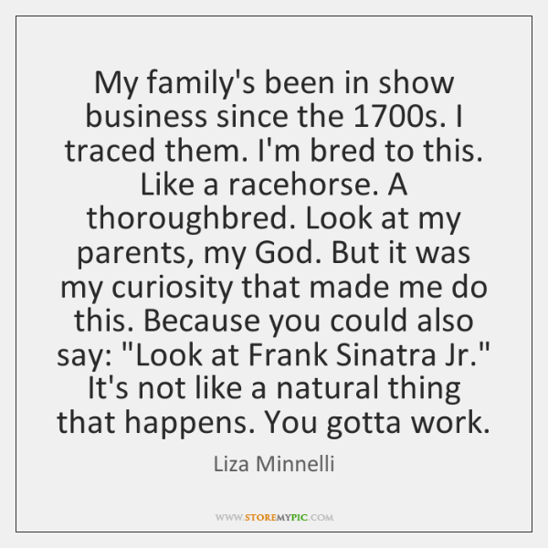 My family's been in show business since the 1700s. I traced them. ...