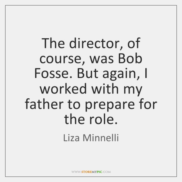 The director, of course, was Bob Fosse. But again, I worked with ...