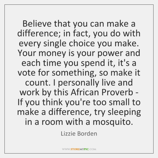 Believe that you can make a difference; in fact, you do with ...