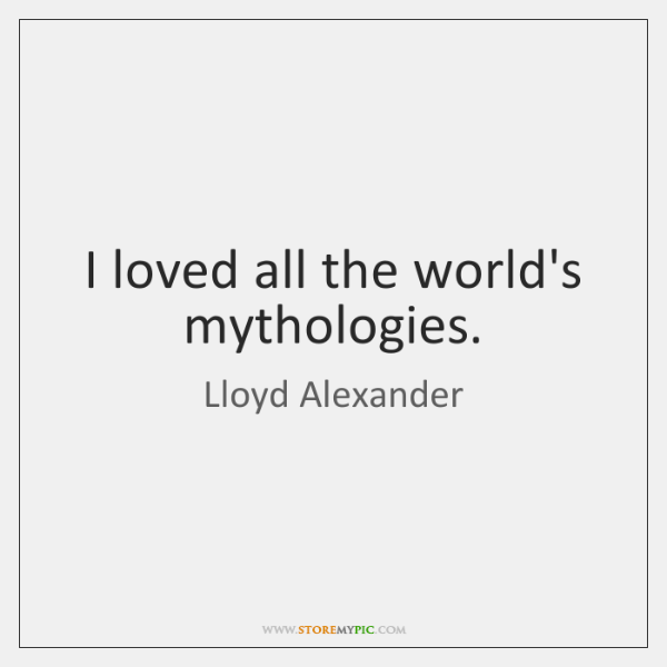 I loved all the world's mythologies.