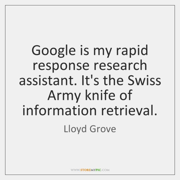 Google is my rapid response research assistant. It's the Swiss Army knife ...