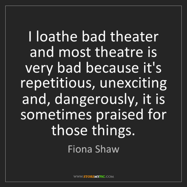 Fiona Shaw: I loathe bad theater and most theatre is very bad because...