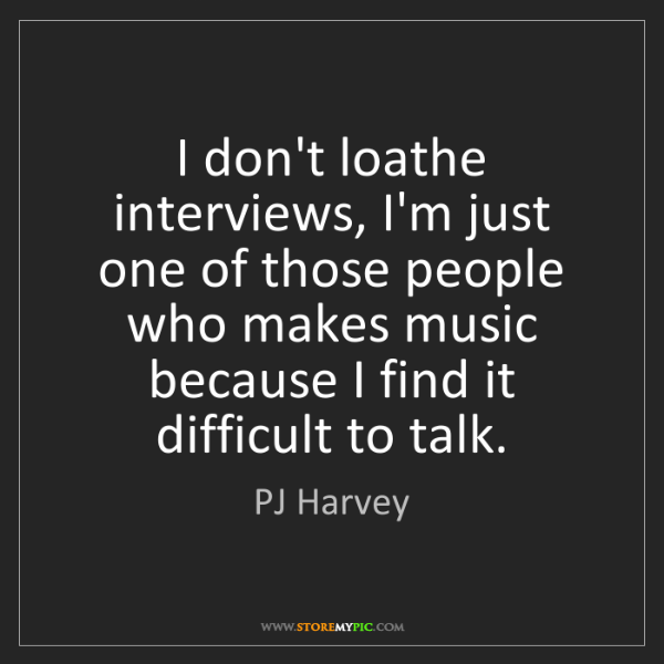 PJ Harvey: I don't loathe interviews, I'm just one of those people...