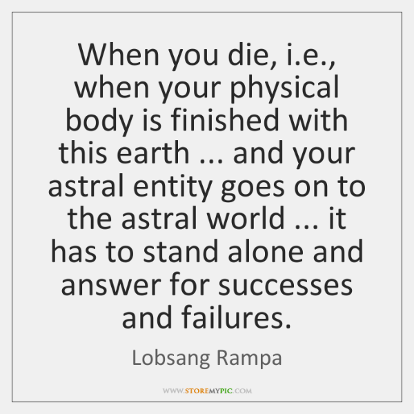 When you die, i.e., when your physical body is finished with ...