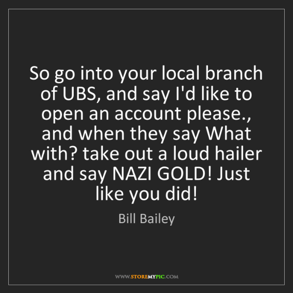Bill Bailey: So go into your local branch of UBS, and say I'd like...