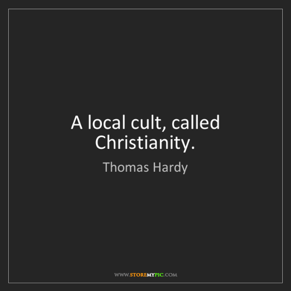 Thomas Hardy: A local cult, called Christianity.