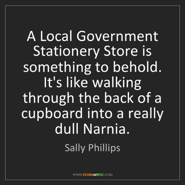 Sally Phillips: A Local Government Stationery Store is something to behold....