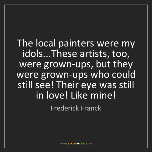 Frederick Franck: The local painters were my idols...These artists, too,...