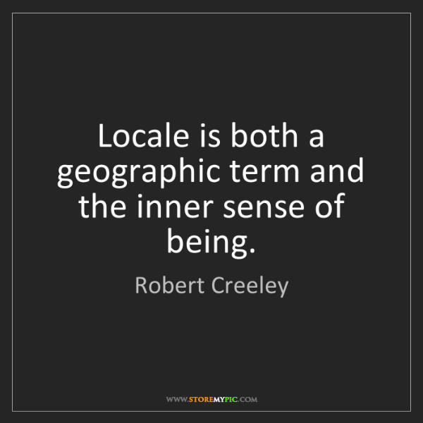 Robert Creeley: Locale is both a geographic term and the inner sense...