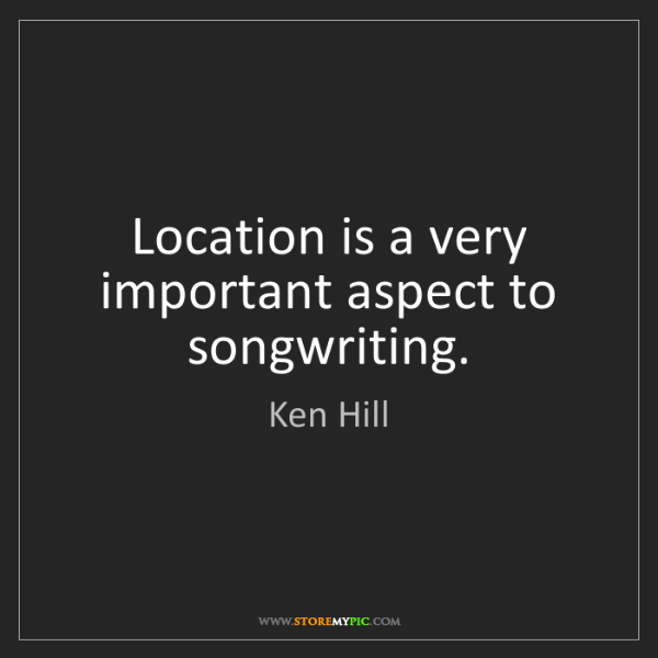 Ken Hill: Location is a very important aspect to songwriting.