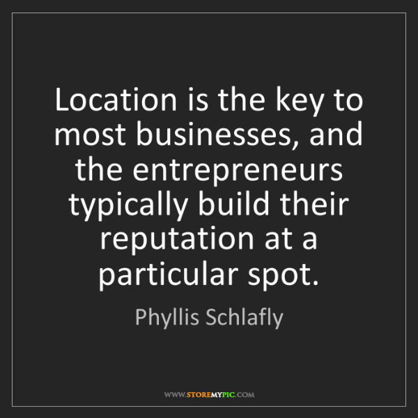 Phyllis Schlafly: Location is the key to most businesses, and the entrepreneurs...
