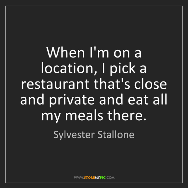 Sylvester Stallone: When I'm on a location, I pick a restaurant that's close...