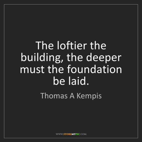 Thomas A Kempis: The loftier the building, the deeper must the foundation...