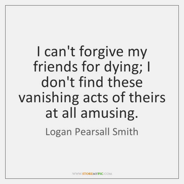 I can't forgive my friends for dying; I don't find these vanishing ...