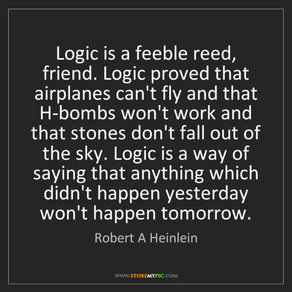 Robert A Heinlein: Logic is a feeble reed, friend. Logic proved that airplanes...