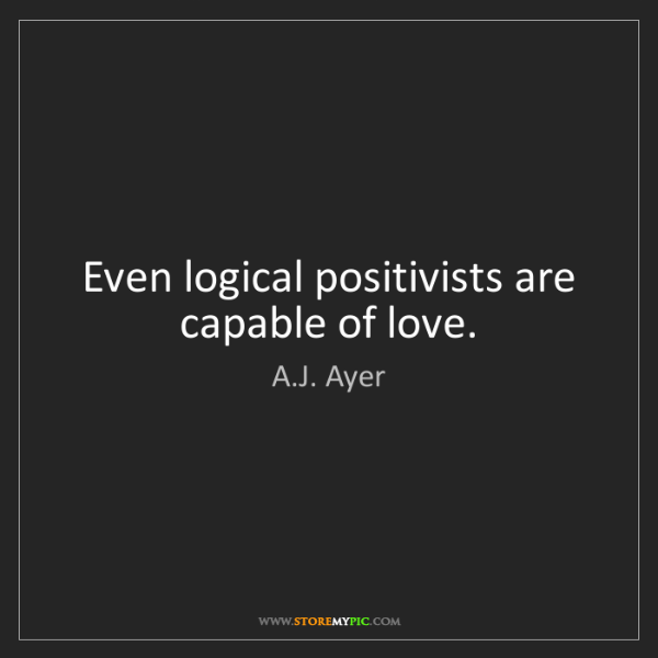 A.J. Ayer: Even logical positivists are capable of love.