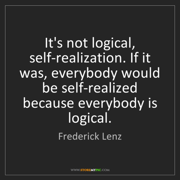 Frederick Lenz: It's not logical, self-realization. If it was, everybody...