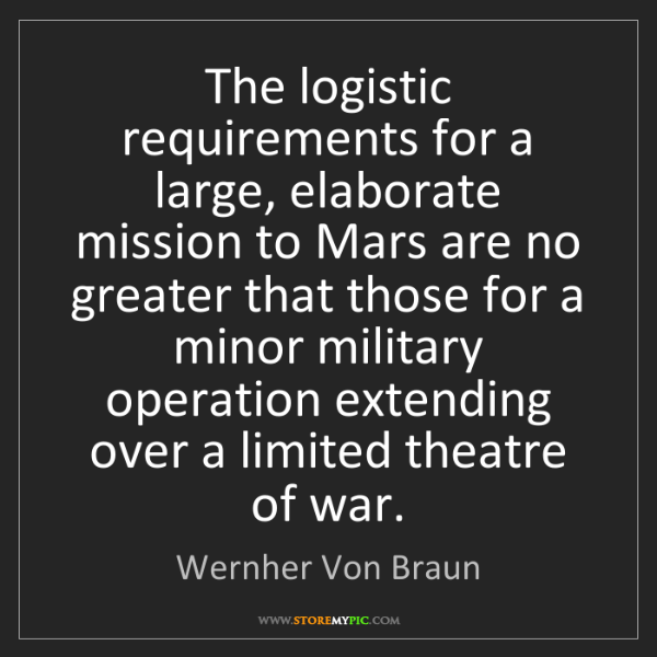 Wernher Von Braun: The logistic requirements for a large, elaborate mission...