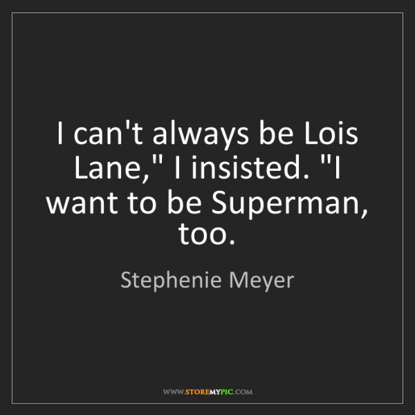 "Stephenie Meyer: I can't always be Lois Lane,"" I insisted. ""I want to..."