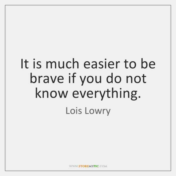 It is much easier to be brave if you do not know ...