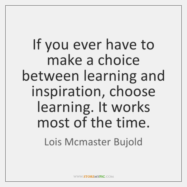 If you ever have to make a choice between learning and inspiration, ...