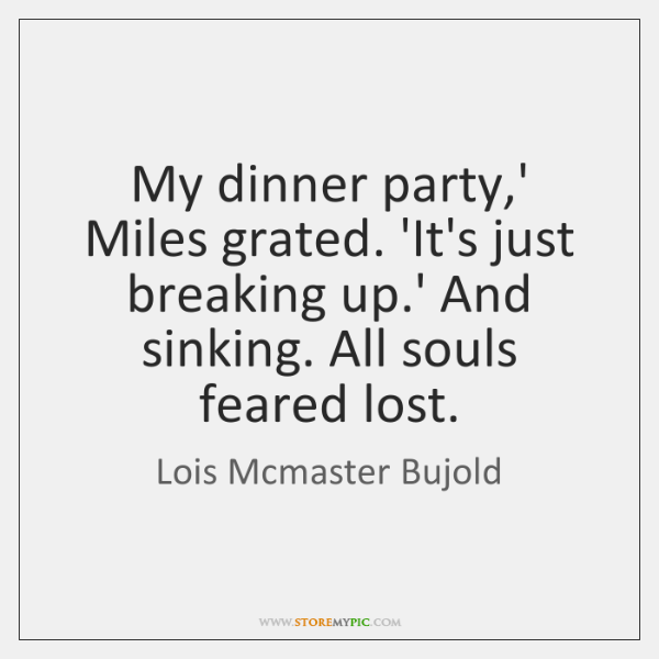 My dinner party,' Miles grated. 'It's just breaking up.' And ...