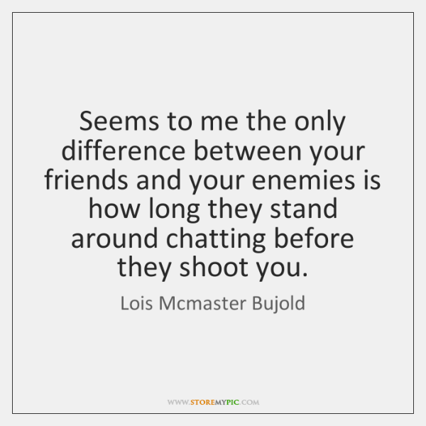 Seems to me the only difference between your friends and your enemies ...
