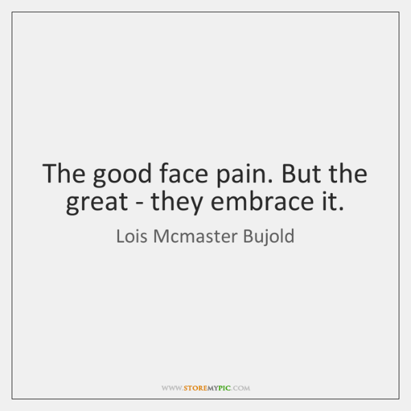 The good face pain. But the great - they embrace it.