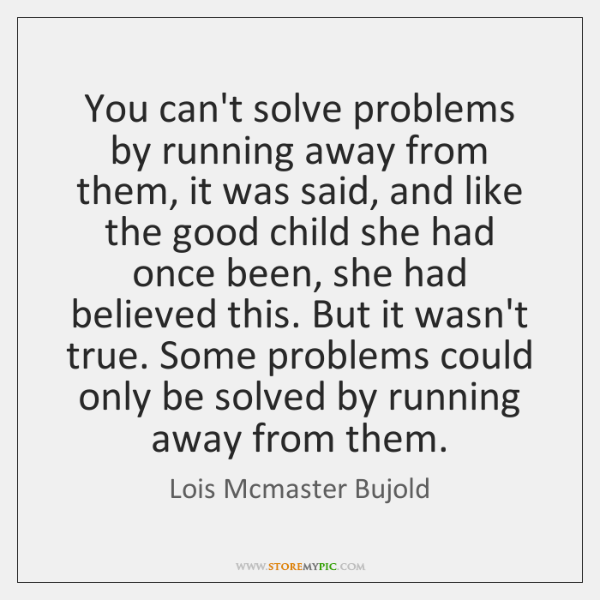 You can't solve problems by running away from them, it was said, ...