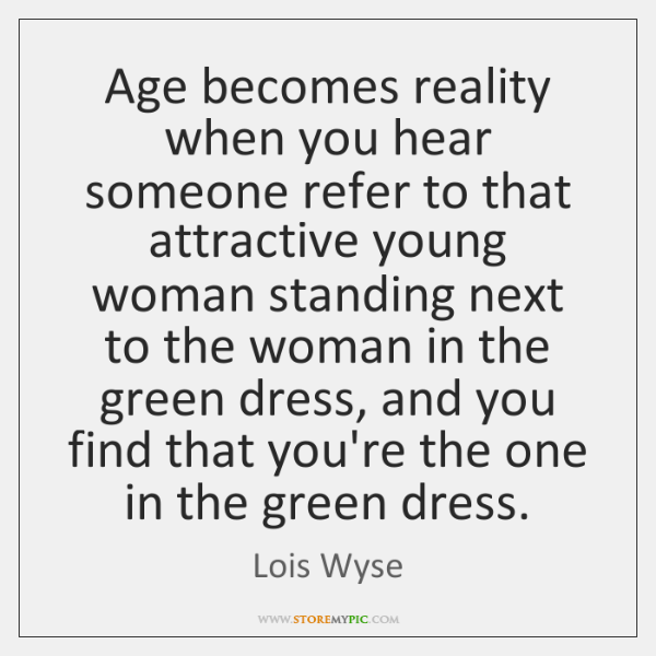 Age becomes reality when you hear someone refer to that attractive young ...