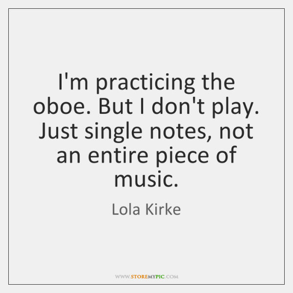 I'm practicing the oboe. But I don't play. Just single notes, not ...