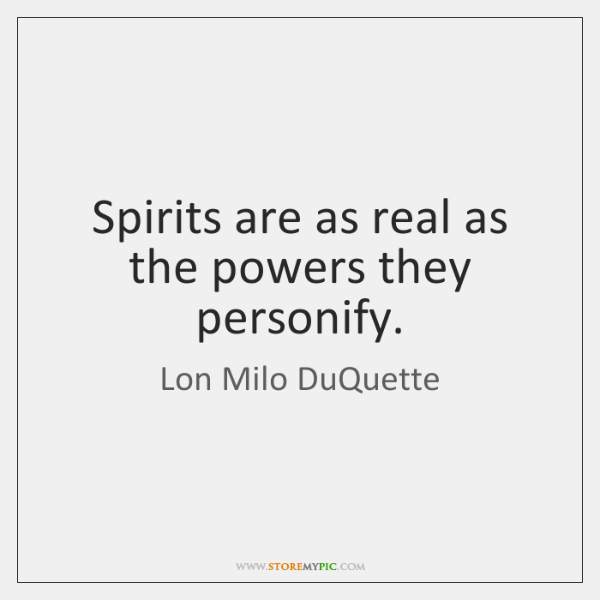 Spirits are as real as the powers they personify.