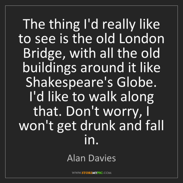 Alan Davies: The thing I'd really like to see is the old London Bridge,...