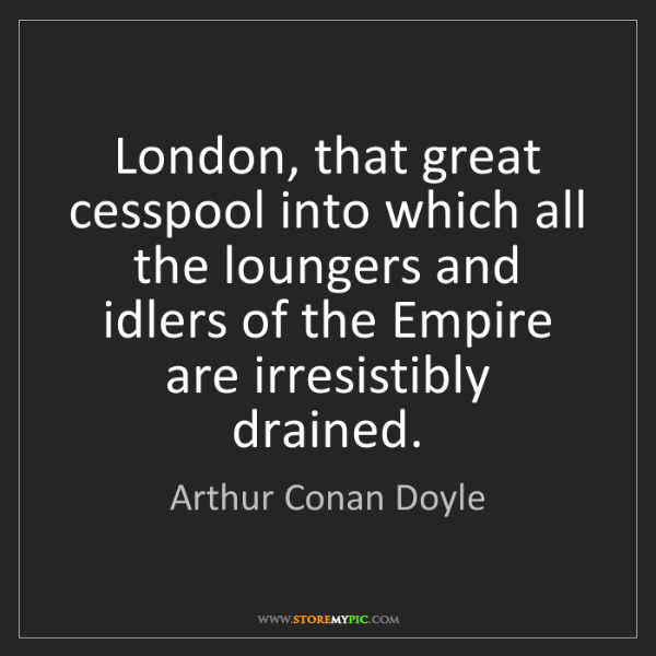 Arthur Conan Doyle: London, that great cesspool into which all the loungers...