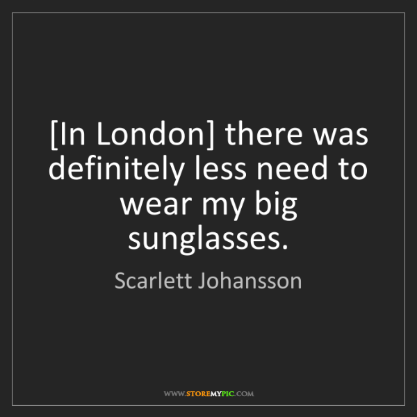 Scarlett Johansson: [In London] there was definitely less need to wear my...