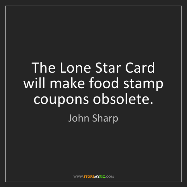 John Sharp: The Lone Star Card will make food stamp coupons obsolete.