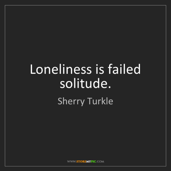 Sherry Turkle: Loneliness is failed solitude.