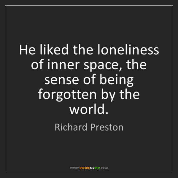 Richard Preston: He liked the loneliness of inner space, the sense of...